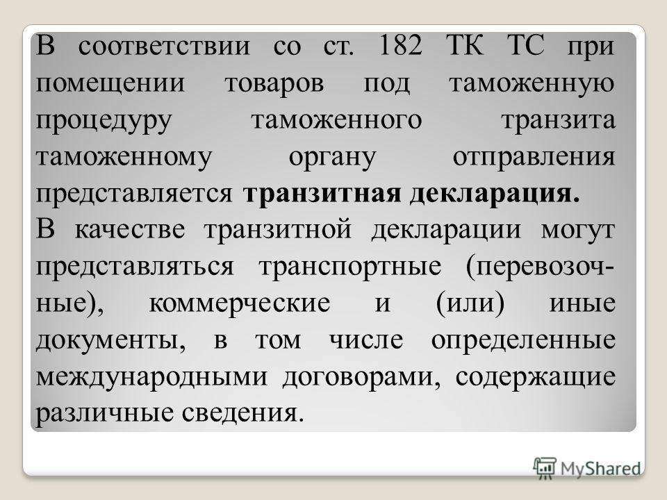 В соответствии со ст. 182 ТК ТС при помещении товаров под таможенную процедуру таможенного транзита таможенному органу отправления представляется транзитная декларация. В качестве транзитной декларации могут представляться транспортные (перевозочные)