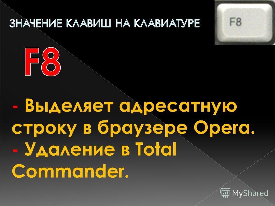 - Выделяет адресатную строку в браузере Opera. - Удаление в Total Commander.