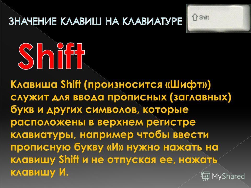 Клавиша Shift (произносится «Шифт») служит для ввода прописных (заглавных) букв и других символов, которые расположены в верхнем регистре клавиатуры, например чтобы ввести прописную букву «И» нужно нажать на клавишу Shift и не отпуская ее, нажать кла