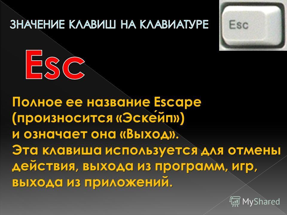 Полное ее название Escape (произносится «Эскейп») и означает она «Выход». Эта клавиша используется для отмены действия, выхода из программ, игр, выхода из приложений.