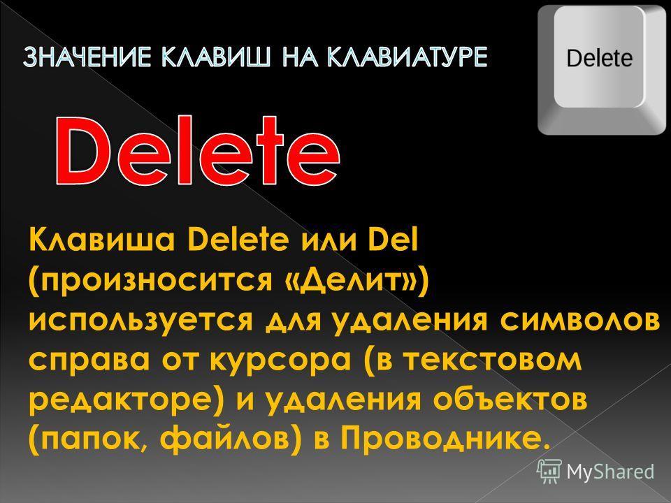 Клавиша Delete или Del (произносится «Делит») используется для удаления символов справа от курсора (в текстовом редакторе) и удаления объектов (папок, файлов) в Проводнике.