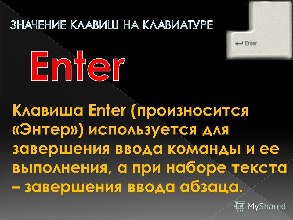 Клавиша Enter (произносится «Энтер») используется для завершения ввода команды и ее выполнения, а при наборе текста – завершения ввода абзаца.