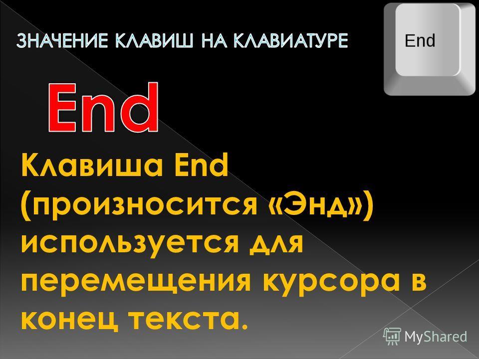 Клавиша End (произносится «Энд») используется для перемещения курсора в конец текста.