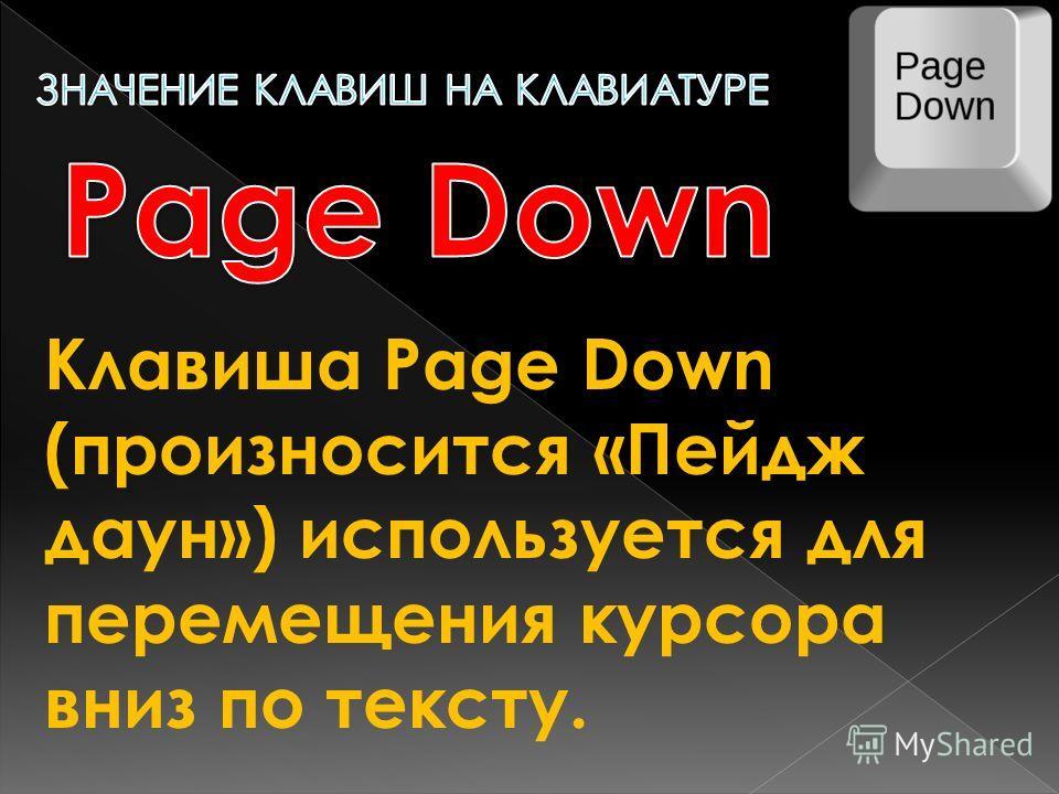 Клавиша Page Down (произносится «Пейдж даун») используется для перемещения курсора вниз по тексту.