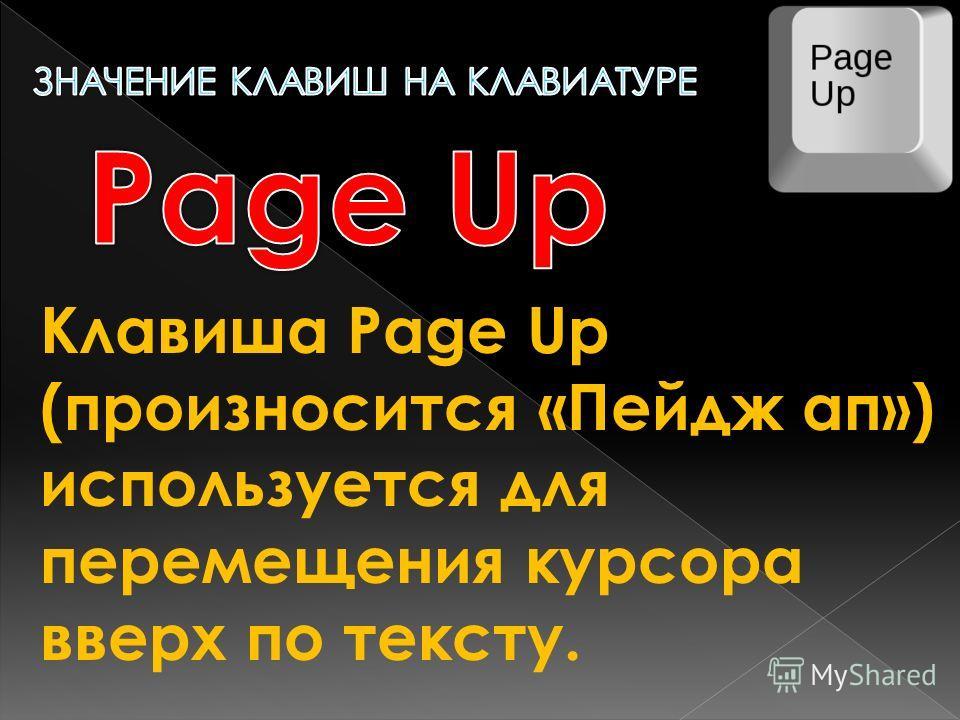 Клавиша Page Up (произносится «Пейдж ап») используется для перемещения курсора вверх по тексту.