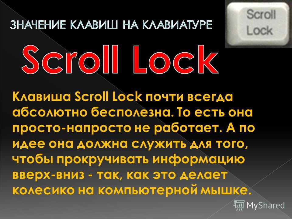 Клавиша Scroll Lock почти всегда абсолютно бесполезна. То есть она просто-напросто не работает. А по идее она должна служить для того, чтобы прокручивать информацию вверх-вниз - так, как это делает колесико на компьютерной мышке.