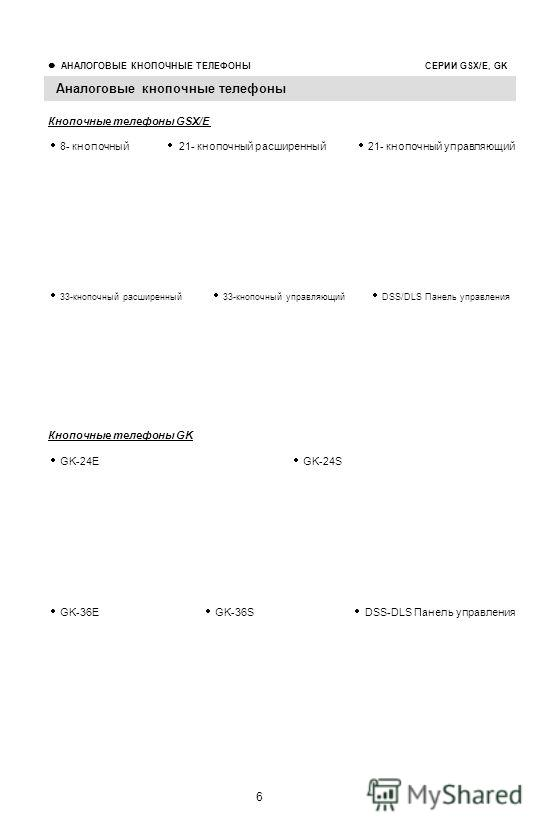 6 АНАЛОГОВЫЕ КНОПОЧНЫЕ ТЕЛЕФОНЫ СЕРИИ GSX/E, GK Аналоговые кнопочные телефоны 33-кнопочный расширенный 33-кнопочный управляющий DSS/DLS Панель управления Кнопочные телефоны GSX/E 8- кнопочный 21- кнопочный расширенный 21- кнопочный управляющий GK-36E