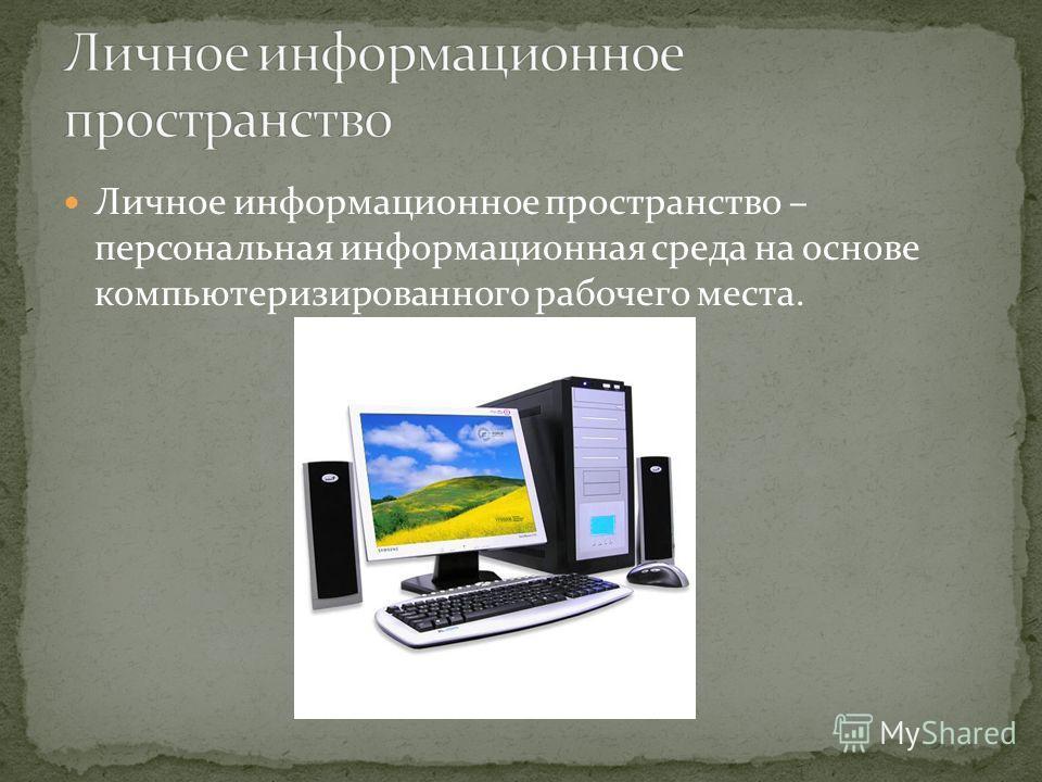 Личное информационное пространство – персональная информационная среда на основе компьютеризированного рабочего места.