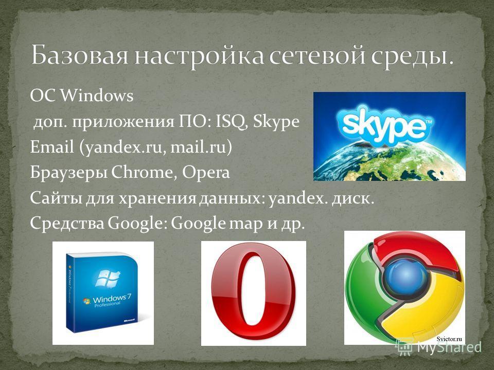 ОС Windows доп. приложения ПО: ISQ, Skype Email (yandex.ru, mail.ru) Браузеры Chrome, Opera Cайты для хранения данных: yandex. диск. Средства Google: Google map и др.