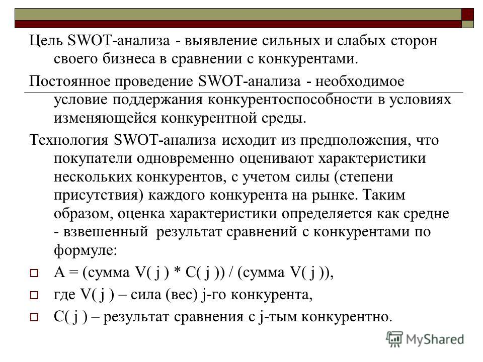 Цель SWOT-анализа - выявление сильных и слабых сторон своего бизнеса в сравнении с конкурентами. Постоянное проведение SWOT-анализа - необходимое условие поддержания конкурентоспособности в условиях изменяющейся конкурентной среды. Технология SWOT-ан