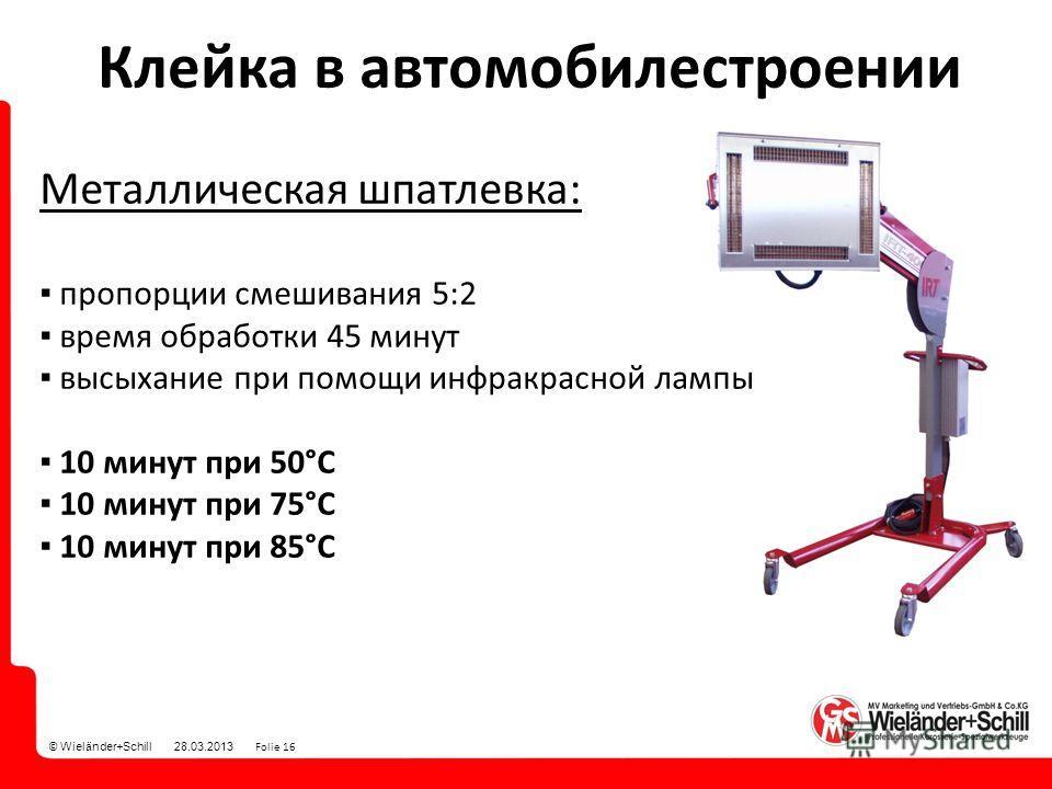 © Wieländer+Schill 28.03.2013 Folie 16 Клейка в автомобилестроении Металлическая шпатлевка: пропорции смешивания 5:2 время обработки 45 минут высыхание при помощи инфракрасной лампы 10 минут при 50°С 10 минут при 75°С 10 минут при 85°С
