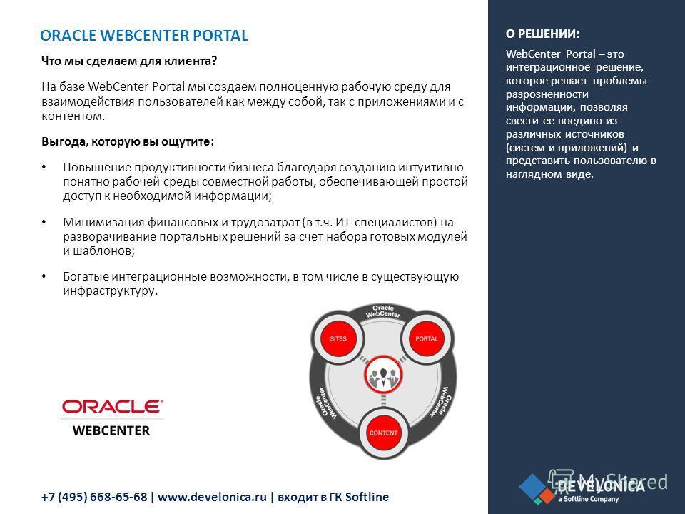 +7 (495) 668-65-68 | www.develonica.ru | входит в ГК Softline ORACLE WEBCENTER PORTAL Что мы сделаем для клиента? На базе WebCenter Portal мы создаем полноценную рабочую среду для взаимодействия пользователей как между собой, так с приложениями и с к
