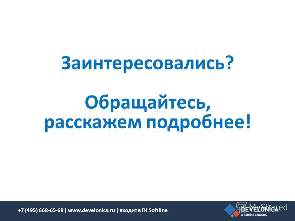 Заинтересовались? Обращайтесь, расскажем подробнее! +7 (495) 668-65-68 | www.develonica.ru | входит в ГК Softline
