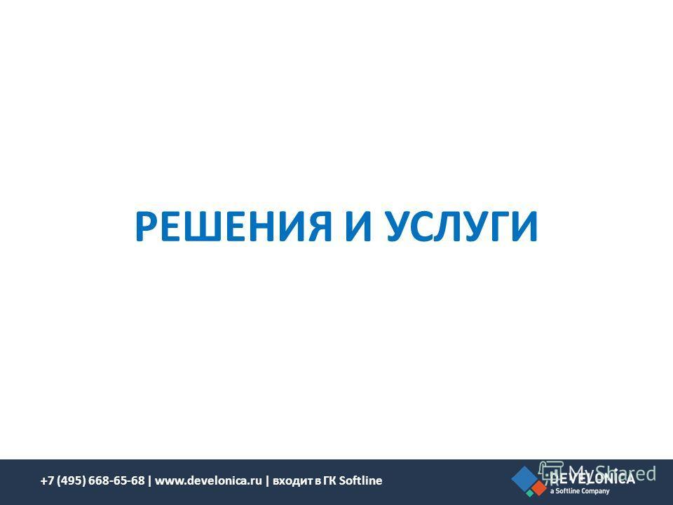 РЕШЕНИЯ И УСЛУГИ +7 (495) 668-65-68 | www.develonica.ru | входит в ГК Softline