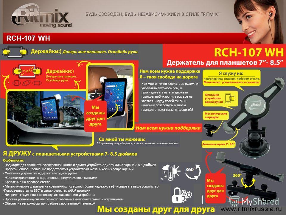 RCH-107 WH www.ritmixrussia.ru Как много нужно сделать за рулем: и управлять автомобилем, и прокладывать путь, и держать планшет поблизости, а рук все не хватает. Я буду твоей рукой и надежно позабочусь о твоем планшете, пока ты занят дорогой! Особен