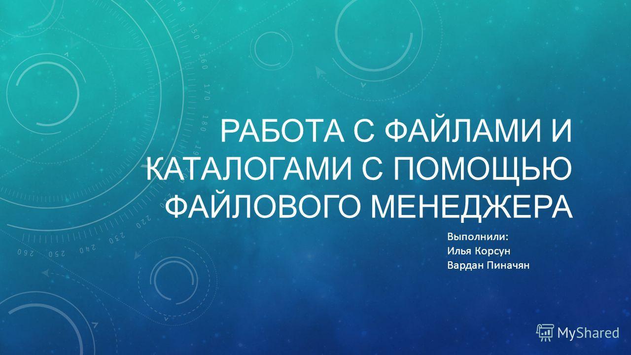 РАБОТА С ФАЙЛАМИ И КАТАЛОГАМИ С ПОМОЩЬЮ ФАЙЛОВОГО МЕНЕДЖЕРА Выполнили: Илья Корсун Вардан Пиначян