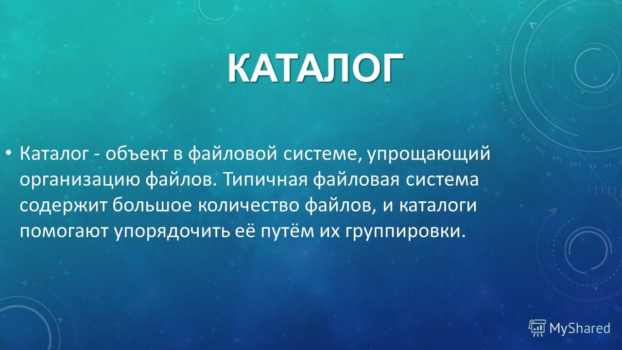 КАТАЛОГ Каталог - объект в файловой системе, упрощающий организацию файлов. Типичная файловая система содержит большое количество файлов, и каталоги помогают упорядочить её путём их группировки.