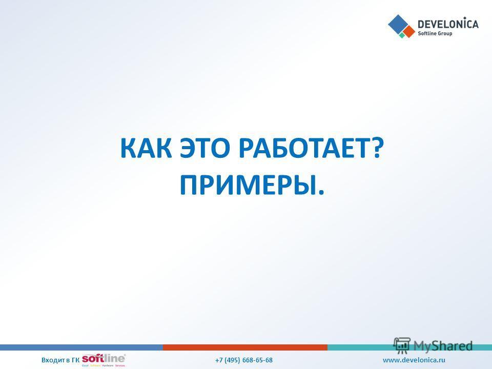 КАК ЭТО РАБОТАЕТ? ПРИМЕРЫ. +7 (495) 668-65-68 Входит в ГК www.develonica.ru