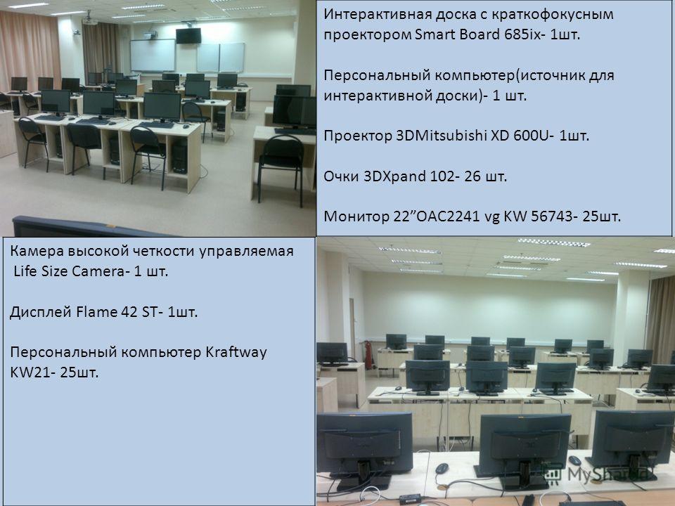 Интерактивная доска с краткофокусным проектором Smart Board 685ix- 1 шт. Персональный компьютер(источник для интерактивной доски)- 1 шт. Проектор 3DMitsubishi XD 600U- 1 шт. Очки 3DXpand 102- 26 шт. Монитор 22OAC2241 vg KW 56743- 25 шт. Камера высоко