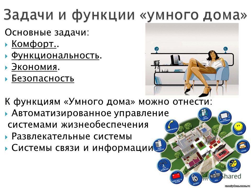 Основные задачи: Комфорт.. Функциональность. Экономия. Безопасность К функциям «Умного дома» можно отнести: Автоматизированное управление системами жизнеобеспечения Развлекательные системы Системы связи и информации