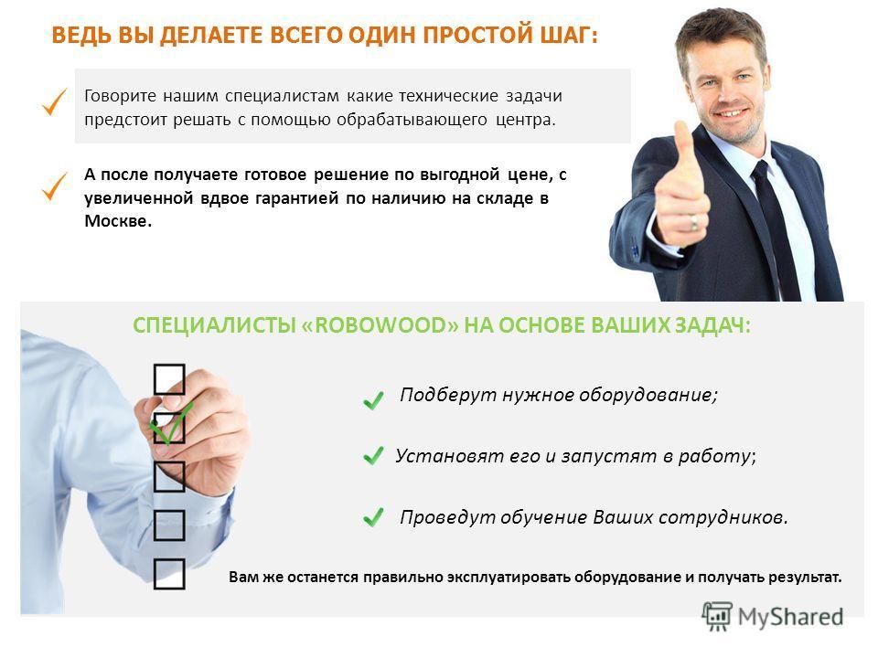 ВЕДЬ ВЫ ДЕЛАЕТЕ ВСЕГО ОДИН ПРОСТОЙ ШАГ: А после получаете готовое решение по выгодной цене, с увеличенной вдвое гарантией по наличию на складе в Москве. Говорите нашим специалистам какие технические задачи предстоит решать с помощью обрабатывающего ц