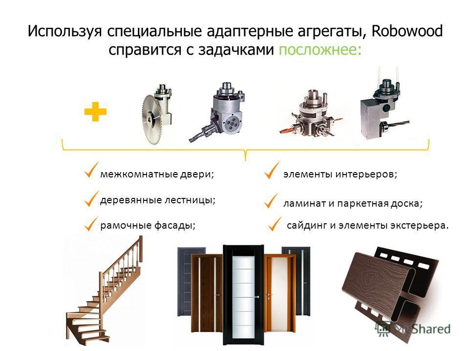 Используя специальные адаптерные агрегаты, Robowood справится с задачками посложнее: межкомнатные двери; деревянные лестницы; рамочные фасады; элементы интерьеров; ламинат и паркетная доска; сайдинг и элементы экстерьера.