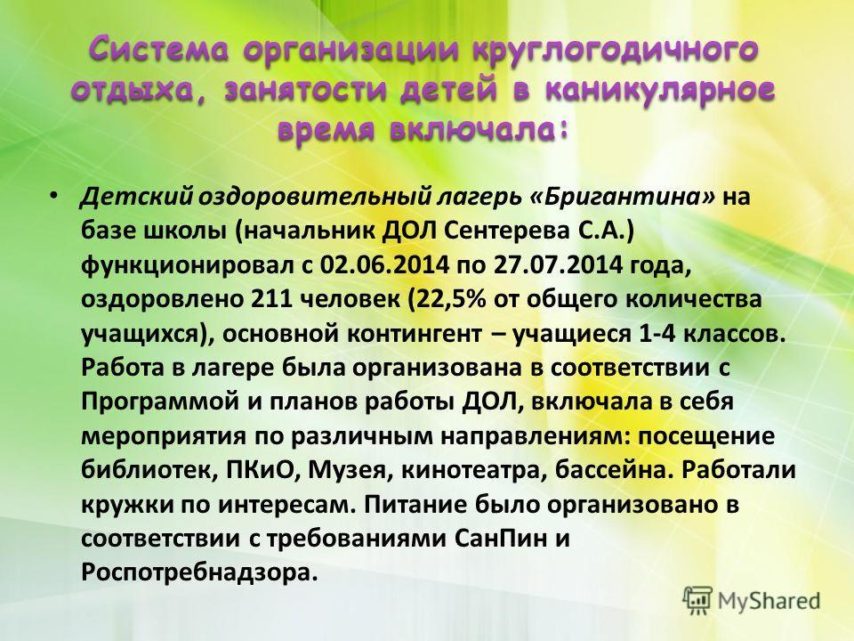 Детский оздоровительный лагерь «Бригантина» на базе школы (начальник ДОЛ Сентерева С.А.) функционировал с 02.06.2014 по 27.07.2014 года, оздоровлено 211 человек (22,5% от общего количества учащихся), основной контингент – учащиеся 1-4 классов. Работа