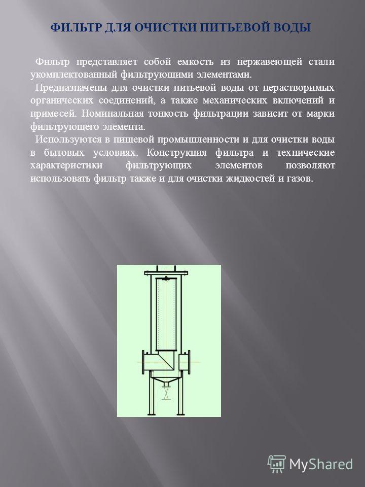 ФИЛЬТР ДЛЯ ОЧИСТКИ ПИТЬЕВОЙ ВОДЫ Фильтр представляет собой емкость из нержавеющей стали укомплектованный фильтрующими элементами. Предназначены для очистки питьевой воды от нерастворимых органических соединений, а также механических включений и приме