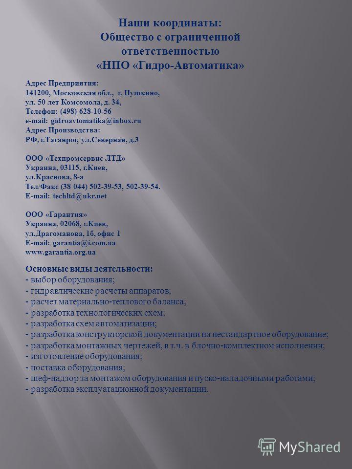 Наши координаты : Общество с ограниченной ответственностью « НПО « Гидро - Автоматика » Адрес Предприятия : 141200, Московская обл., г. Пушкино, ул. 50 лет Комсомола, д. 34, Телефон : (498) 628-10-56 e-mail: gidroavtomatika@inbox.ru Адрес Производств