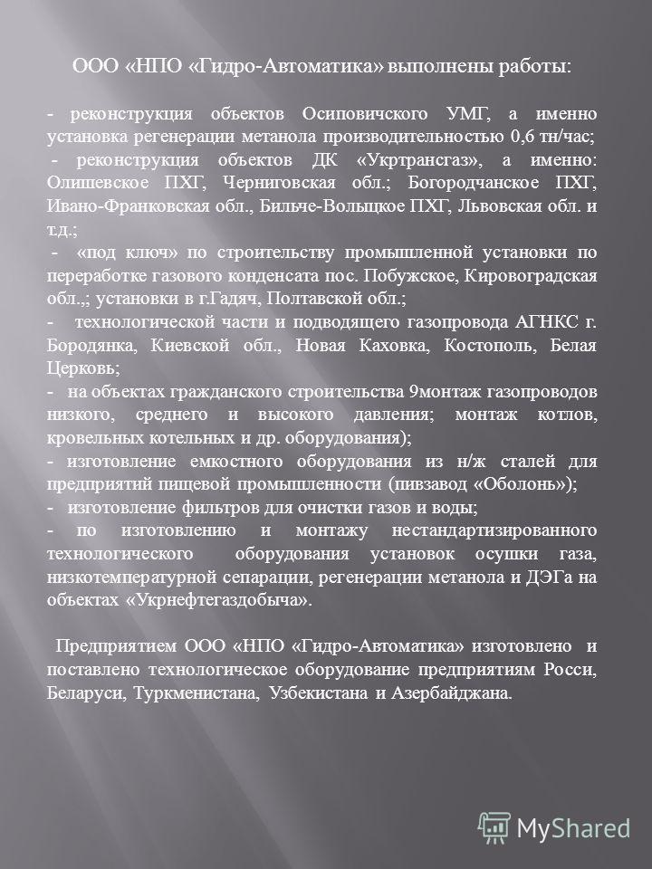 ООО « НПО « Гидро - Автоматика » выполнены работы : - реконструкция объектов Осиповичского УМГ, а именно установка регенерации метанола производительностью 0,6 тн / час ; - реконструкция объектов ДК « Укртрансгаз », а именно : Олишевское ПХГ, Черниго