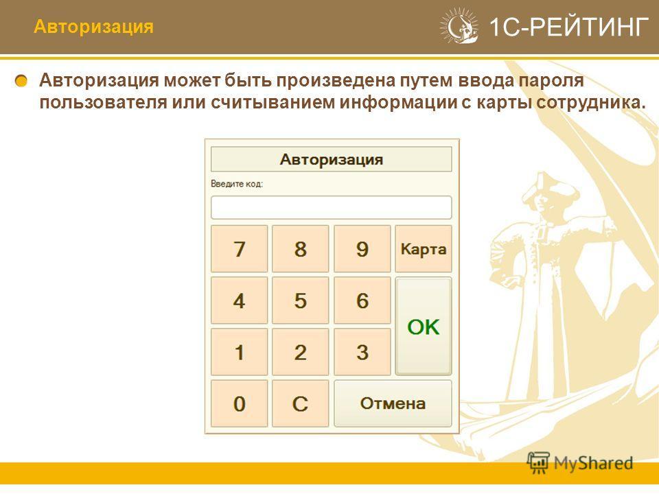 1С-РЕЙТИНГ Авторизация может быть произведена путем ввода пароля пользователя или считыванием информации с карты сотрудника. Авторизация