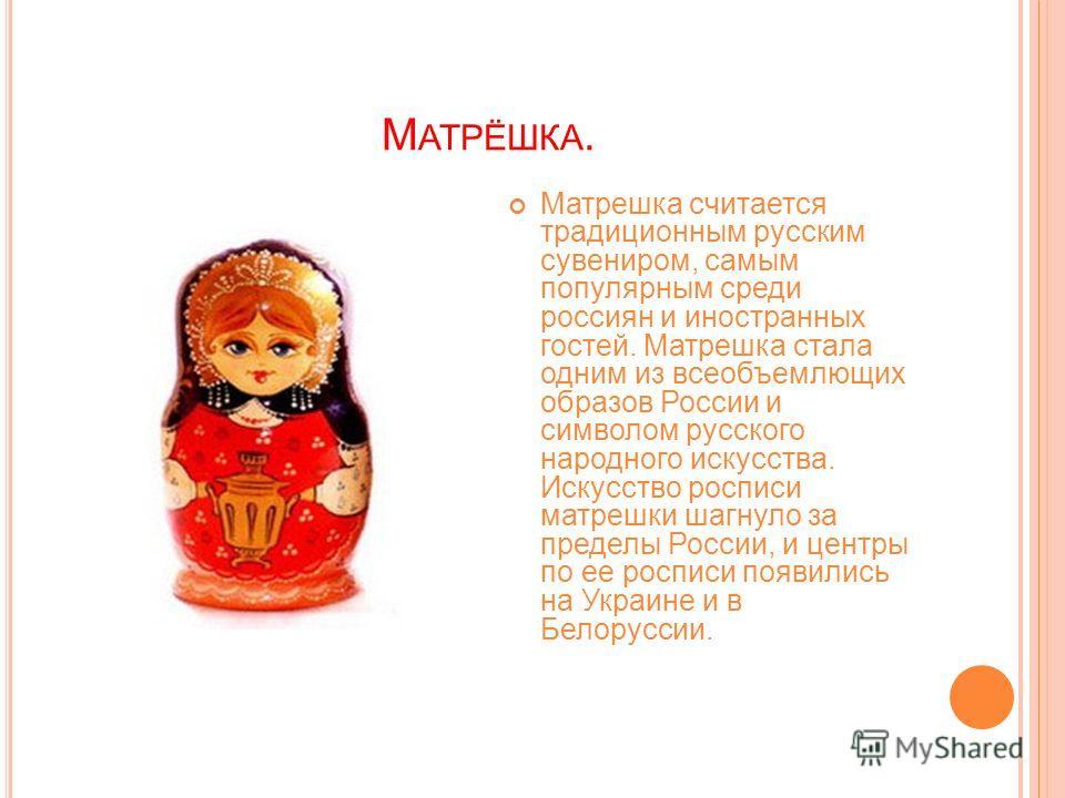 М АТРЁШКА. Матрешка считается традиционным русским сувениром, самым популярным среди россиян и иностранных гостей. Матрешка стала одним из всеобъемлющих образов России и символом русского народного искусства. Искусство росписи матрешки шагнуло за пре