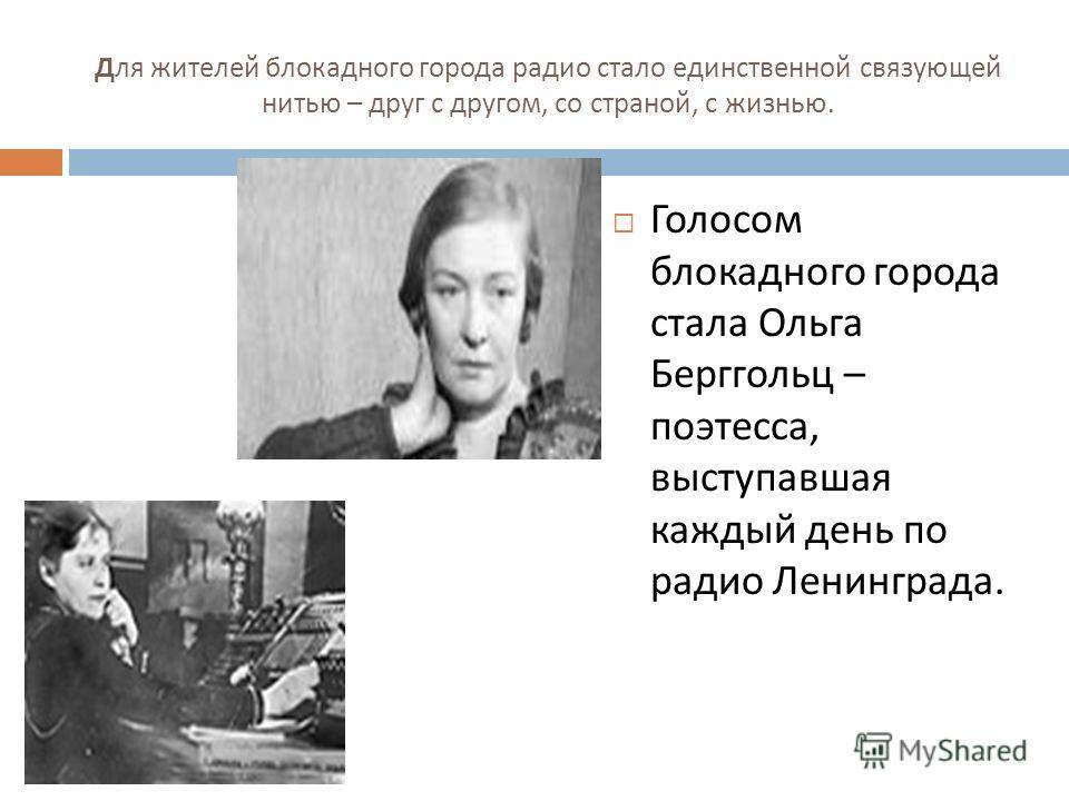 Для жителей блокадного города радио стало единственной связующей нитью – друг с другом, со страной, с жизнью. Голосом блокадного города стала Ольга Берггольц – поэтесса, выступавшая каждый день по радио Ленинграда.
