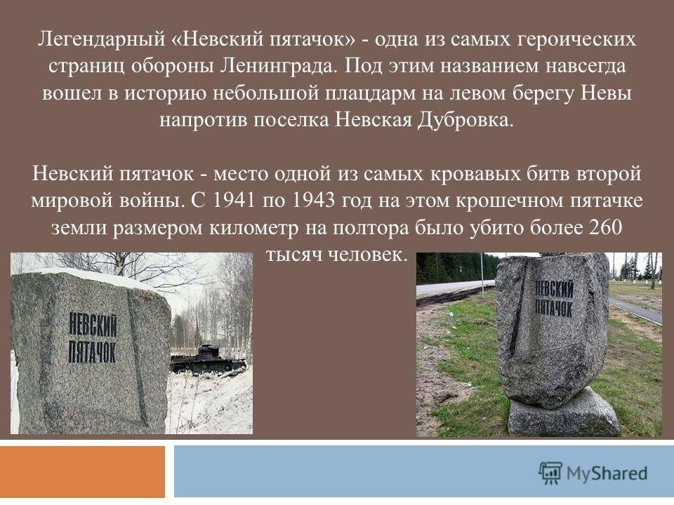 Легендарный «Невский пятачок» - одна из самых героических страниц обороны Ленинграда. Под этим названием навсегда вошел в историю небольшой плацдарм на левом берегу Невы напротив поселка Невская Дубровка. Невский пятачок - место одной из самых кровав