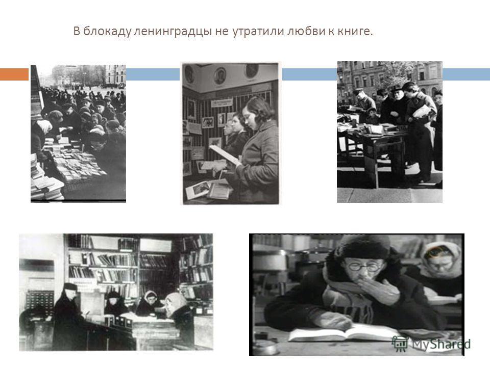 В блокаду ленинградцы не утратили любви к книге.