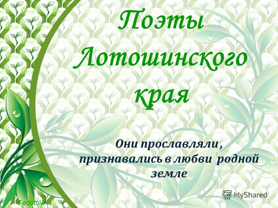 FedotoVA Поэты Лотошинского края Они прославляли, признавались в любви родной земле