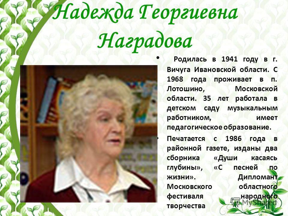 Надежда Георгиевна Наградова Родилась в 1941 году в г. Вичуга Ивановской области. С 1968 года проживает в п. Лотошино, Московской области. 35 лет работала в детском саду музыкальным работником, имеет педагогическое образование. Печатается с 1986 года