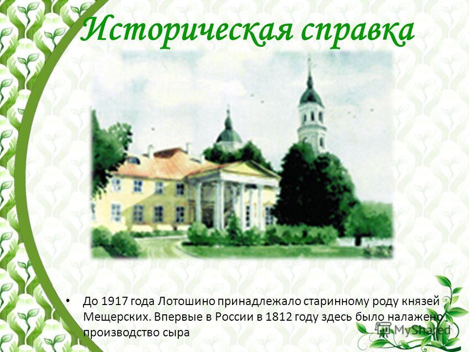 Историческая справка До 1917 года Лотошино принадлежало старинному роду князей Мещерских. Впервые в России в 1812 году здесь было налажено производство сыра