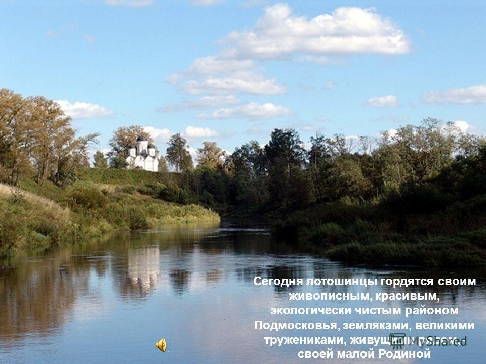 Сегодня лотошинцы гордятся своим живописным, красивым, экологически чистым районом Подмосковья, земляками, великими тружениками, живущими рядом,- своей малой Родиной