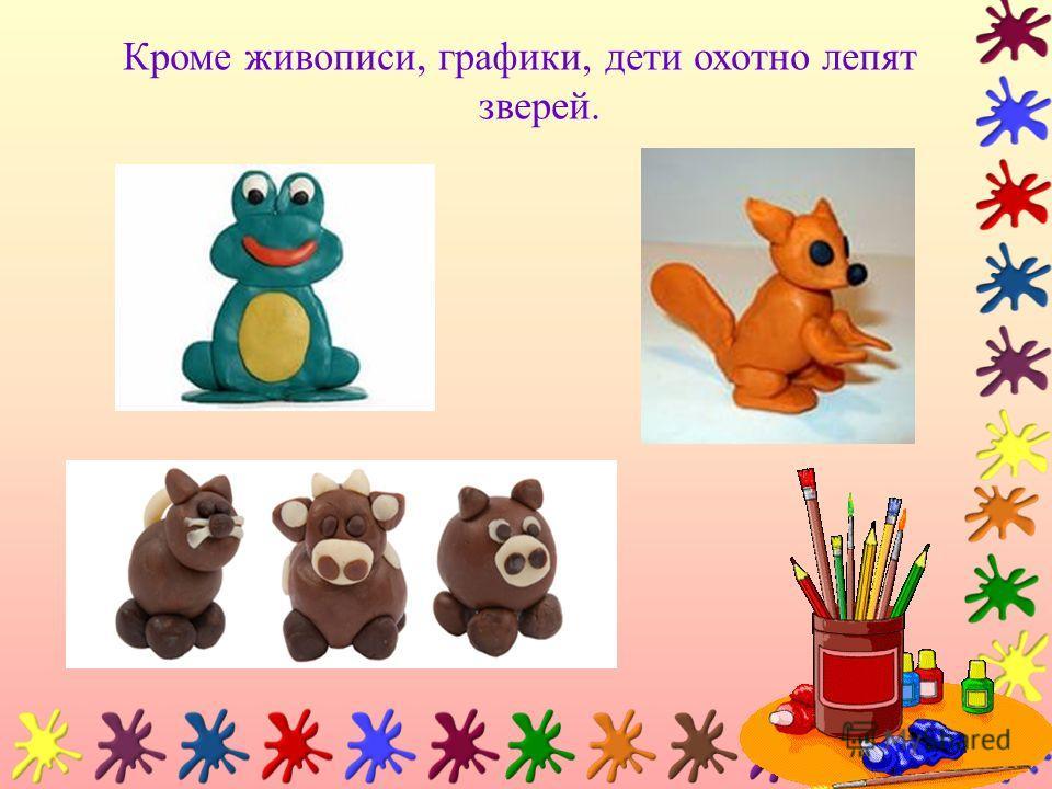 Кроме живописи, графики, дети охотно лепят зверей.