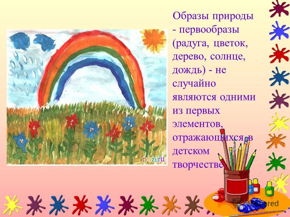 Образы природы - первообразы (радуга, цветок, дерево, солнце, дождь) - не случайно являются одними из первых элементов, отражающихся в детском творчестве.