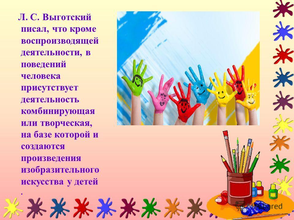 Л. С. Выготский писал, что кроме воспроизводящей деятельности, в поведений человека присутствует деятельность комбинирующая или творческая, на базе которой и создаются произведения изобразительного искусства у детей.