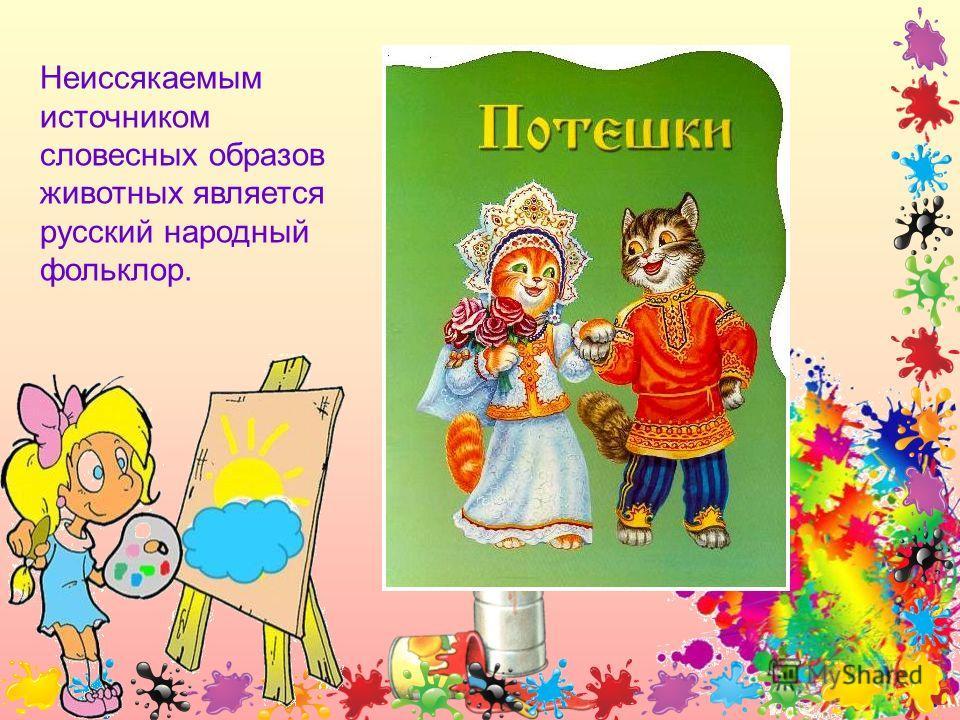 Неиссякаемым источником словесных образов животных является русский народный фольклор.