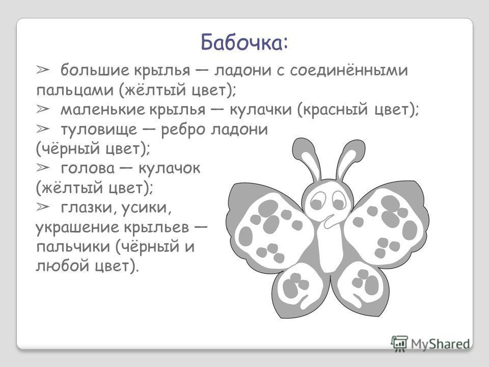 Бабочка: большие крылья ладони с соединёнными пальцами (жёлтый цвет); маленькие крылья кулачки (красный цвет); туловище ребро ладони (чёрный цвет); голова кулачок (жёлтый цвет); глазки, усики, украшение крыльев пальчики (чёрный и любой цвет).
