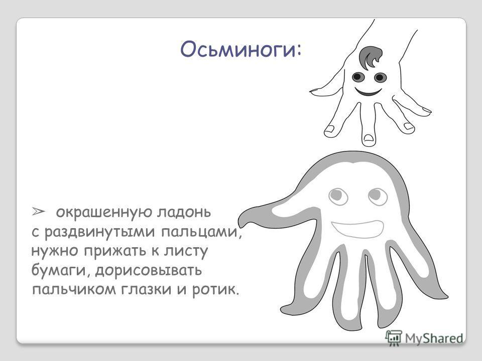 Осьминоги: окрашенную ладонь с раздвинутыми пальцами, нужно прижать к листу бумаги, дорисовывать пальчиком глазки и ротик.