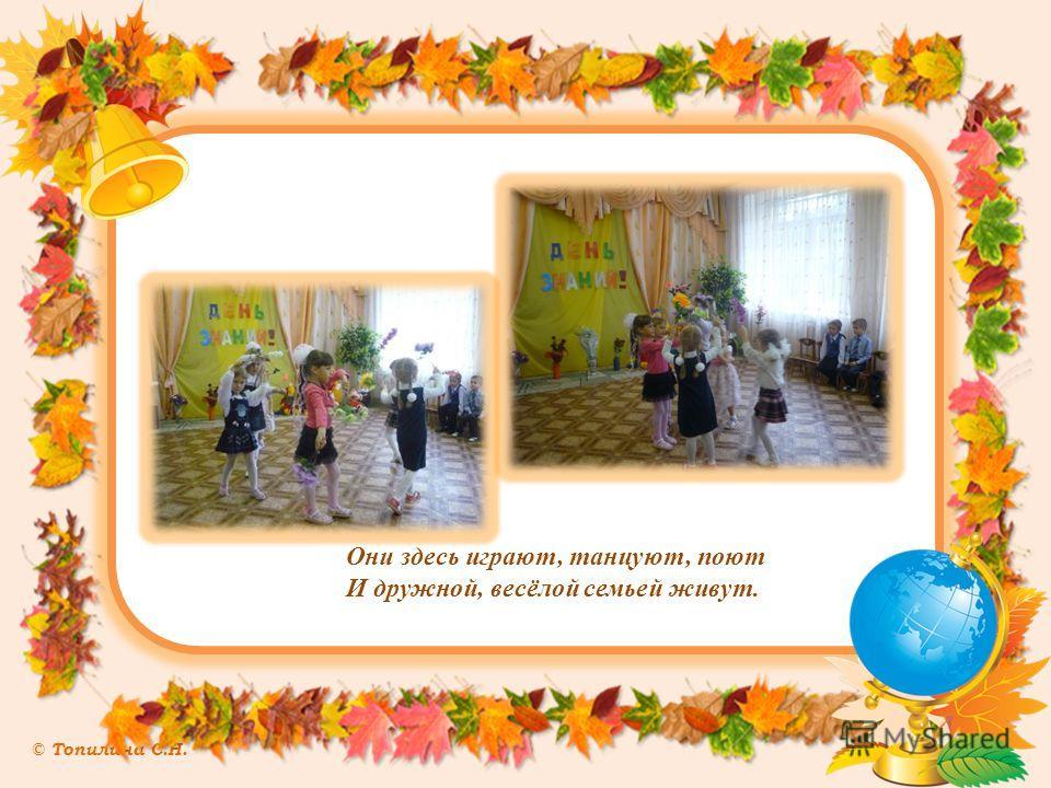 © Топилина С.Н. Они здесь играют, танцуют, поют И дружной, весёлой семьей живут.