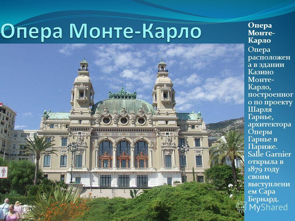 Опера Монте- Карло Опера расположен а в здании Казино Монте- Карло, построенного по проекту Шарля Гарнье, архитектора Оперы Гарнье в Париже. Salle Garnier открыла в 1879 году своим выступлением Сара Бернард.