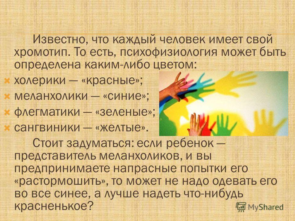 Известно, что каждый человек имеет свой хромотип. То есть, психофизиология может быть определена каким-либо цветом: холерики «красные»; меланхолики «синие»; флегматики «зеленые»; сангвиники «желтые». Стоит задуматься: если ребенок представитель мелан