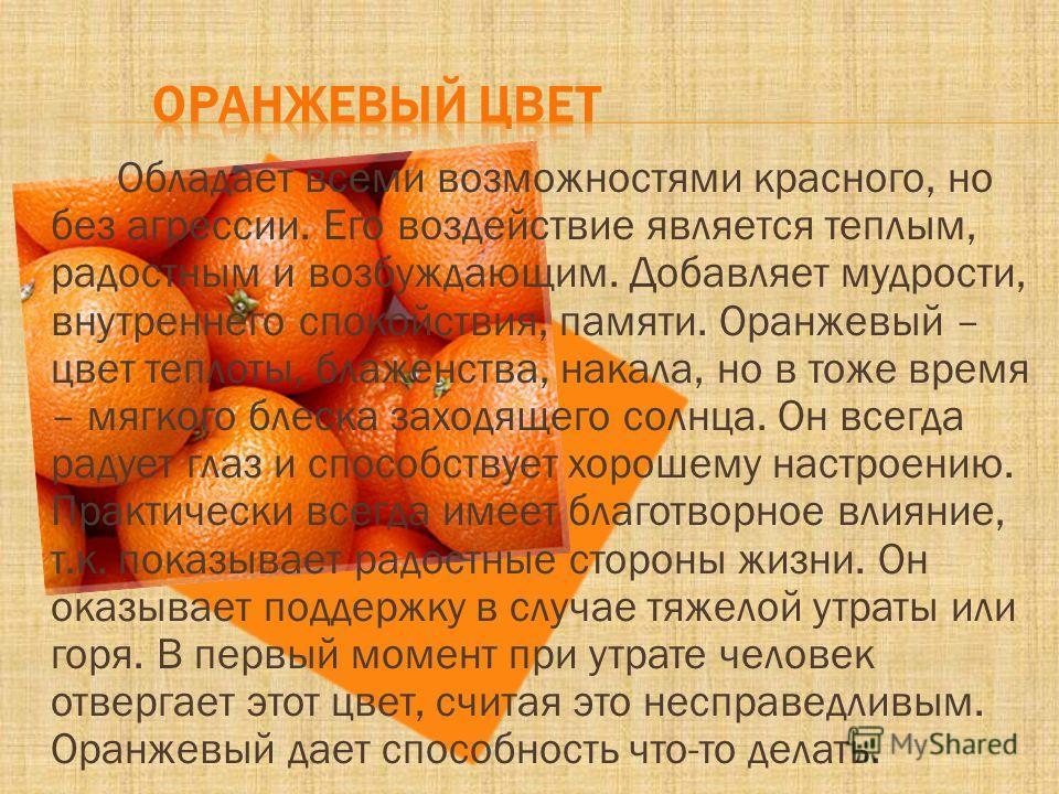 Обладает всеми возможностями красного, но без агрессии. Его воздействие является теплым, радостным и возбуждающим. Добавляет мудрости, внутреннего спокойствия, памяти. Оранжевый – цвет теплоты, блаженства, накала, но в тоже время – мягкого блеска зах
