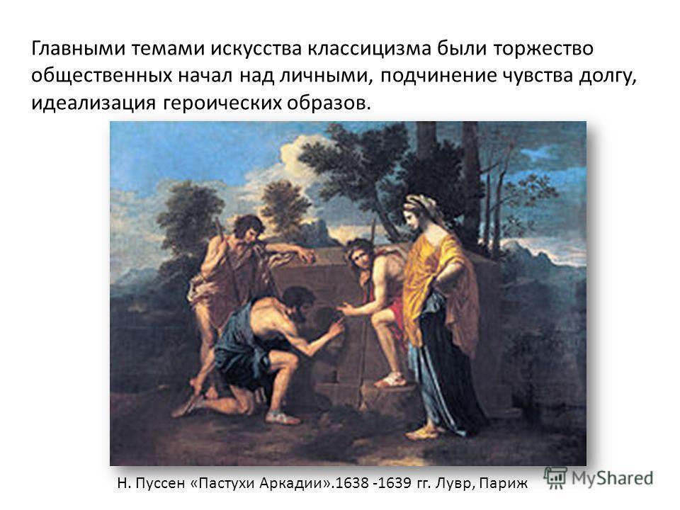 Главными темами искусства классицизма были торжество общественных начал над личными, подчинение чувства долгу, идеализация героических образов. Н. Пуссен «Пастухи Аркадии».1638 -1639 гг. Лувр, Париж
